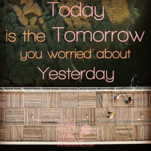 Today is the tomorrow you worried about yesterday.