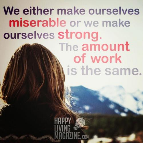We either make ourselves miserable or we make ourselves strong. The amount of work is the same..